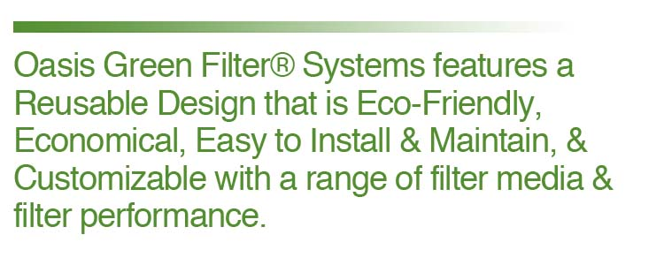 Green Filter® Systems feature a Reusable Design that are Eco-Friendly, Economical, Easy to Install & Maintain, and Customizable with a range of filter media & filter performance.